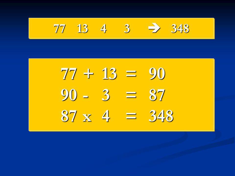77 13 4 3  348 77 + 13 = 90 90 - 3 = 87 87 x 4 = 348