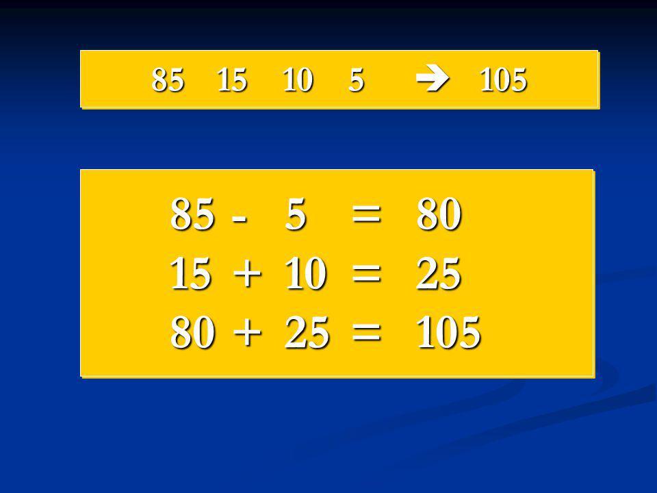 85 15 10 5  105 85 - 5 = 80 15 + 10 = 25 80 + 25 = 105
