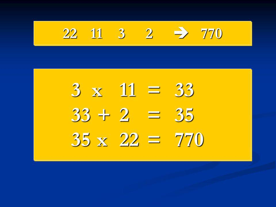 22 11 3 2  770 3 x 11 = 33 33 + 2 = 35 35 x 22 = 770