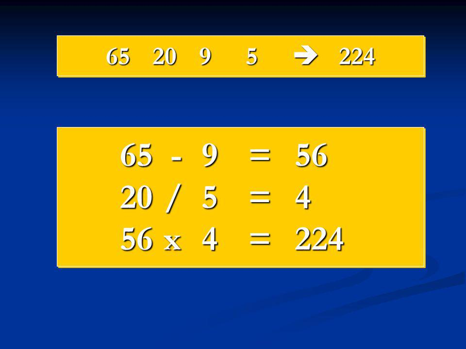 65 20 9 5  224 65 - 9 = 56 20 / 5 = 4 56 x 4 = 224