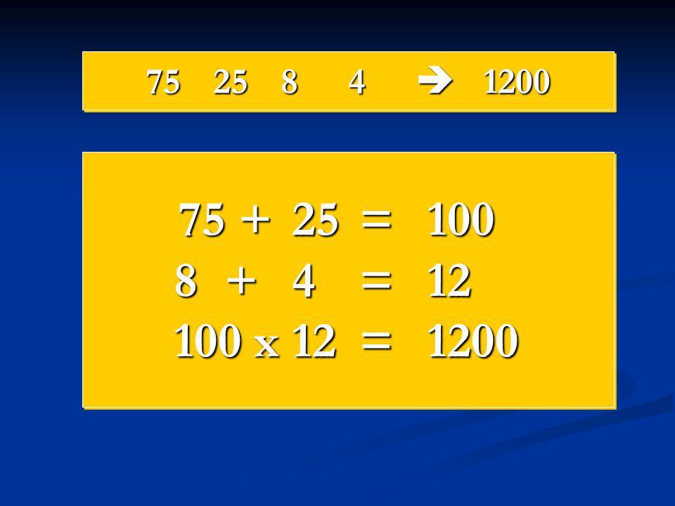 75 25 8 4  1200 75 + 25 = 100 8 + 4 = 12 100 x 12 = 1200
