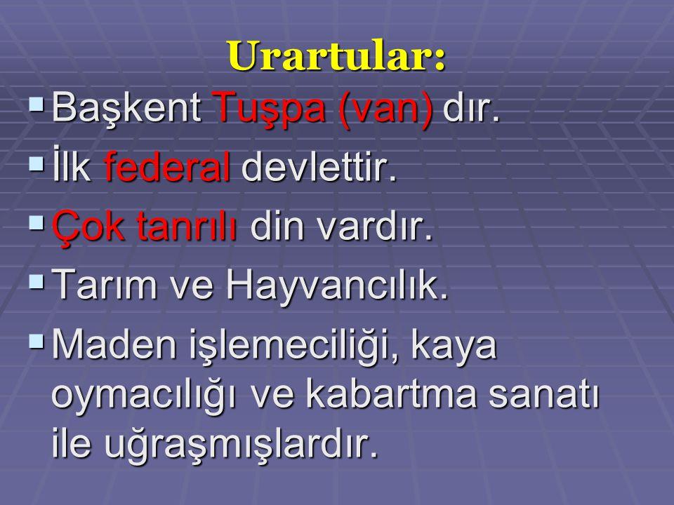 Urartular: Başkent Tuşpa (van) dır. İlk federal devlettir. Çok tanrılı din vardır. Tarım ve Hayvancılık.