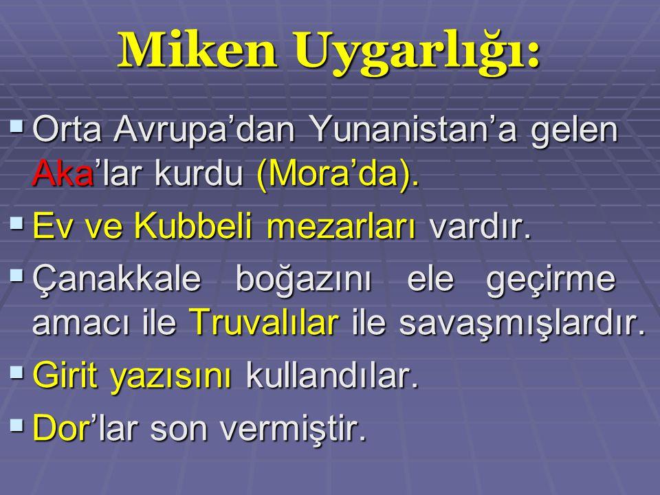 Miken Uygarlığı: Orta Avrupa'dan Yunanistan'a gelen Aka'lar kurdu (Mora'da). Ev ve Kubbeli mezarları vardır.