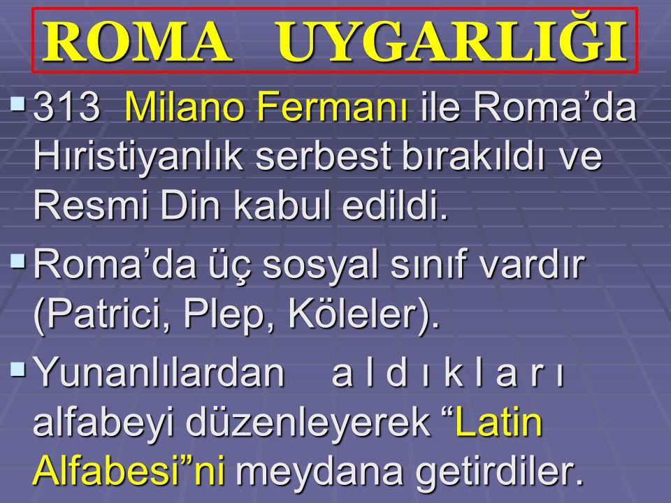ROMA UYGARLIĞI 313 Milano Fermanı ile Roma'da Hıristiyanlık serbest bırakıldı ve Resmi Din kabul edildi.