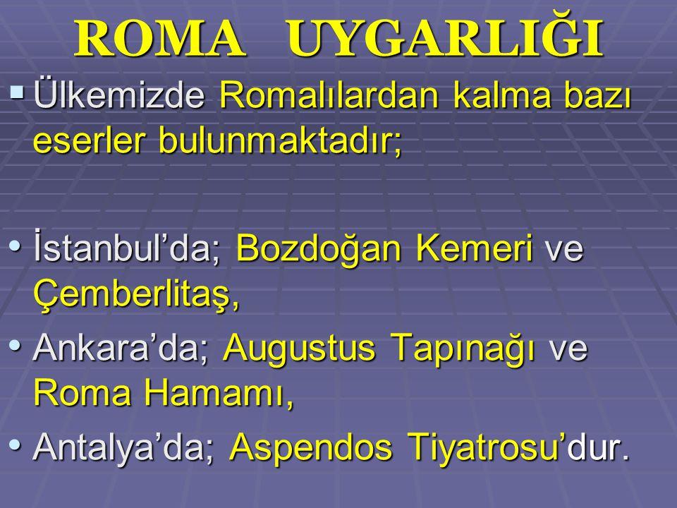 ROMA UYGARLIĞI Ülkemizde Romalılardan kalma bazı eserler bulunmaktadır; İstanbul'da; Bozdoğan Kemeri ve Çemberlitaş,