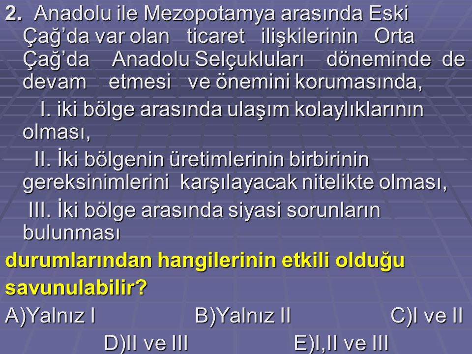2. Anadolu ile Mezopotamya arasında Eski Çağ'da var olan ticaret ilişkilerinin Orta Çağ'da Anadolu Selçukluları döneminde de devam etmesi ve önemini korumasında,