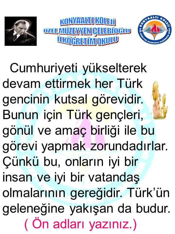 Cumhuriyeti yükselterek devam ettirmek her Türk gencinin kutsal görevidir. Bunun için Türk gençleri, gönül ve amaç birliği ile bu görevi yapmak zorundadırlar. Çünkü bu, onların iyi bir insan ve iyi bir vatandaş olmalarının gereğidir. Türk'ün geleneğine yakışan da budur.