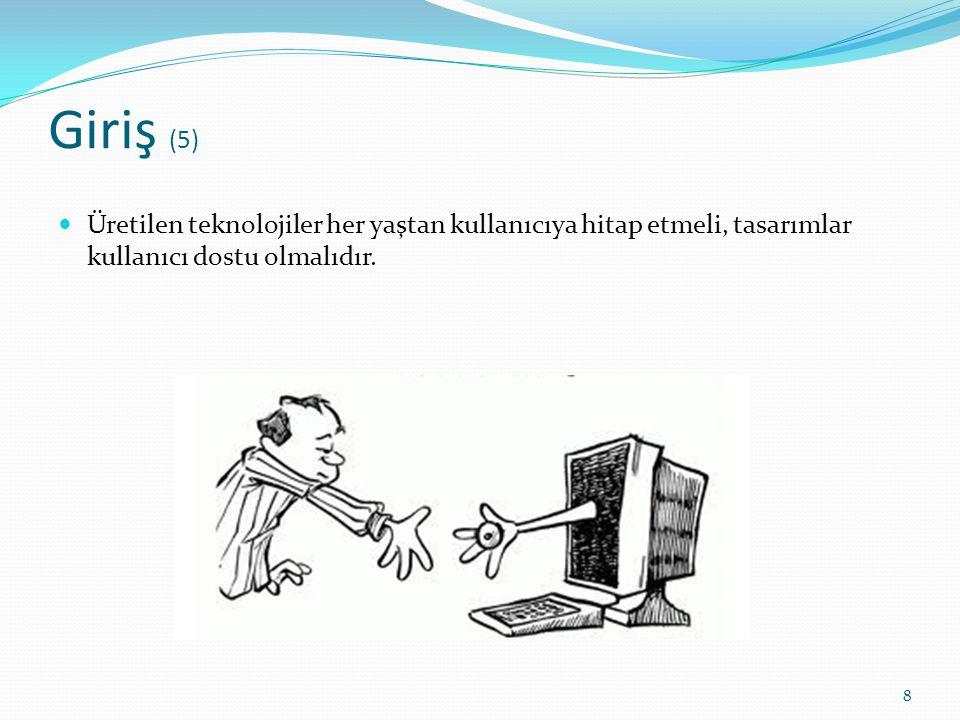 Giriş (5) Üretilen teknolojiler her yaştan kullanıcıya hitap etmeli, tasarımlar kullanıcı dostu olmalıdır.