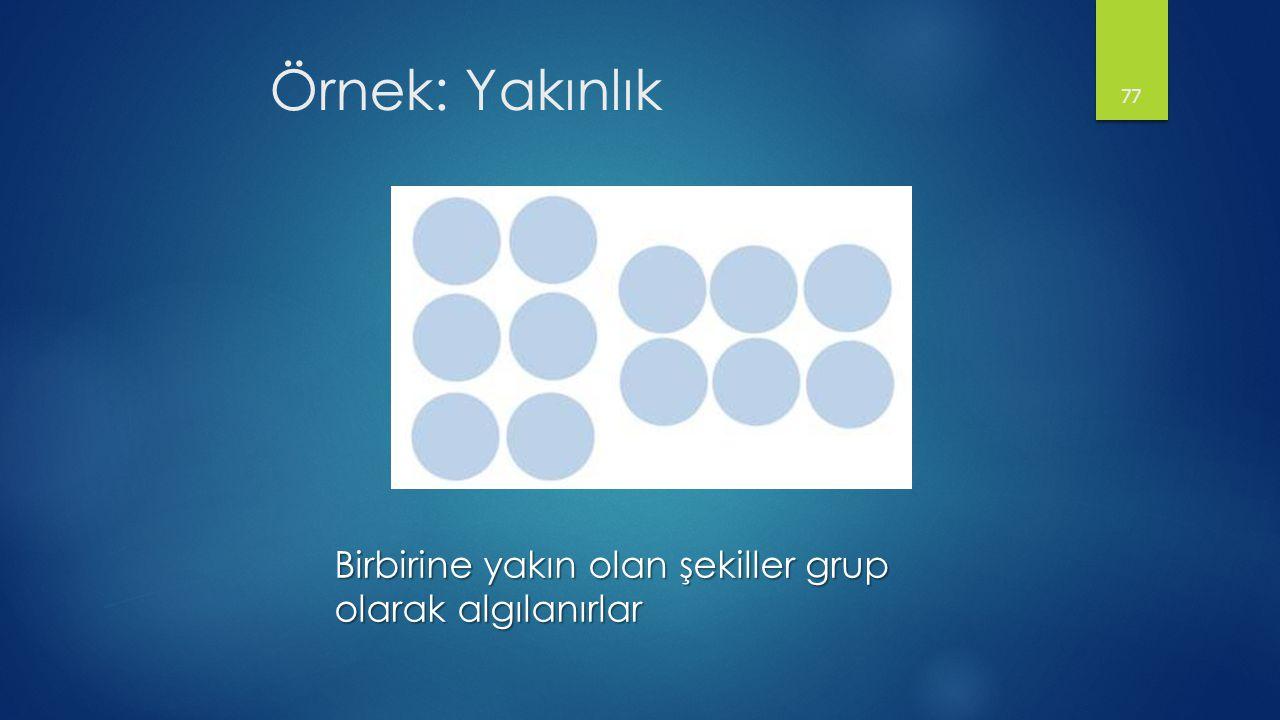 Örnek: Yakınlık Birbirine yakın olan şekiller grup olarak algılanırlar