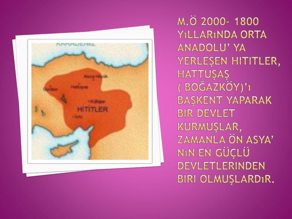 M.Ö 2000- 1800 yıllarında Orta Anadolu' ya yerleşen Hititler, Hattuşaş ( Boğazköy)'ı başkent yaparak bir devlet kurmuşlar, zamanla Ön Asya' nın en güçlü devletlerinden biri olmuşlardır.