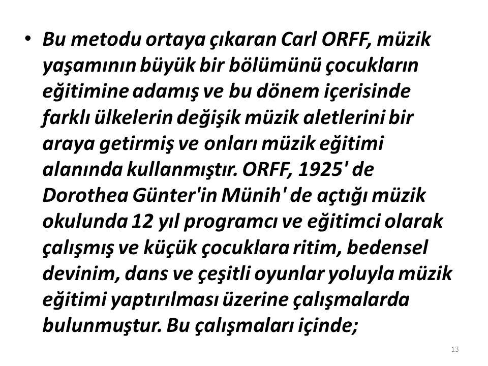 Bu metodu ortaya çıkaran Carl ORFF, müzik yaşamının büyük bir bölümünü çocukların eğitimine adamış ve bu dönem içerisinde farklı ülkelerin değişik müzik aletlerini bir araya getirmiş ve onları müzik eğitimi alanında kullanmıştır.
