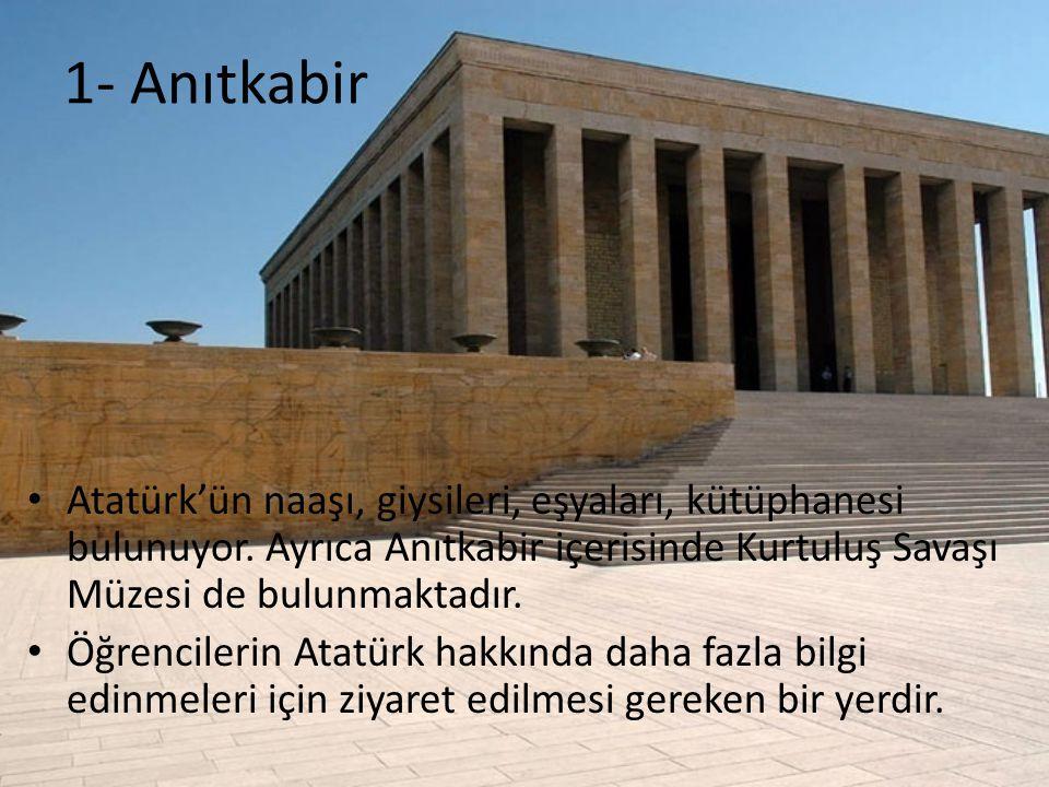 1- Anıtkabir Atatürk'ün naaşı, giysileri, eşyaları, kütüphanesi bulunuyor. Ayrıca Anıtkabir içerisinde Kurtuluş Savaşı Müzesi de bulunmaktadır.