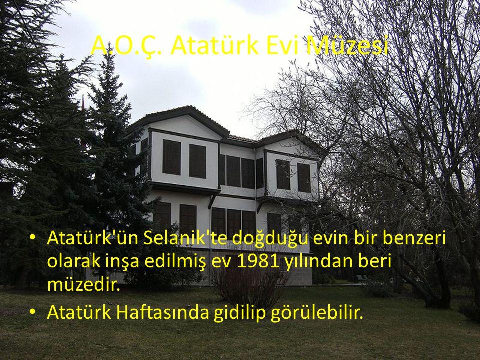 A.O.Ç. Atatürk Evi Müzesi Atatürk ün Selanik te doğduğu evin bir benzeri olarak inşa edilmiş ev 1981 yılından beri müzedir.
