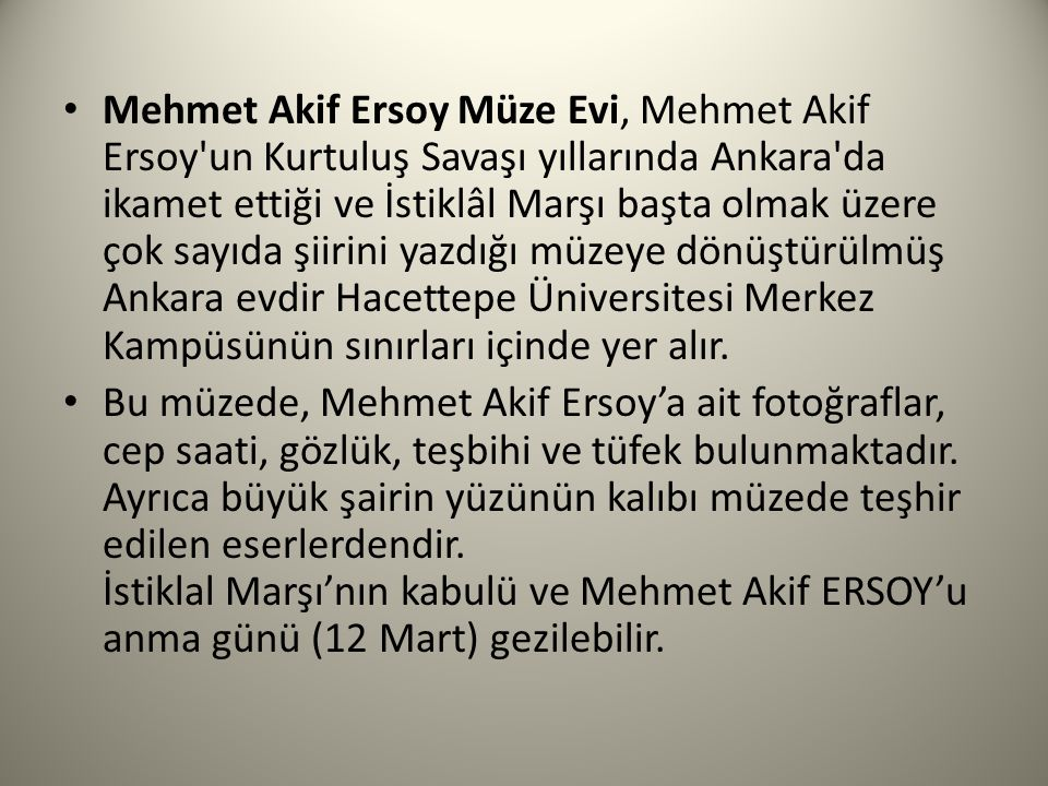Mehmet Akif Ersoy Müze Evi, Mehmet Akif Ersoy un Kurtuluş Savaşı yıllarında Ankara da ikamet ettiği ve İstiklâl Marşı başta olmak üzere çok sayıda şiirini yazdığı müzeye dönüştürülmüş Ankara evdir Hacettepe Üniversitesi Merkez Kampüsünün sınırları içinde yer alır.