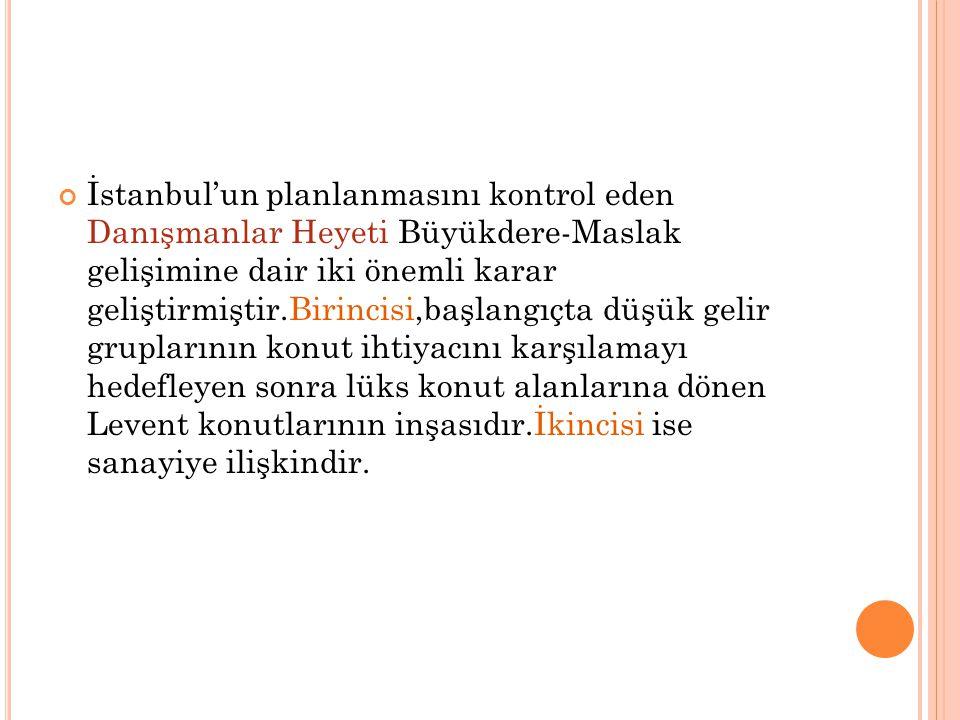 İstanbul'un planlanmasını kontrol eden Danışmanlar Heyeti Büyükdere-Maslak gelişimine dair iki önemli karar geliştirmiştir.Birincisi,başlangıçta düşük gelir gruplarının konut ihtiyacını karşılamayı hedefleyen sonra lüks konut alanlarına dönen Levent konutlarının inşasıdır.İkincisi ise sanayiye ilişkindir.