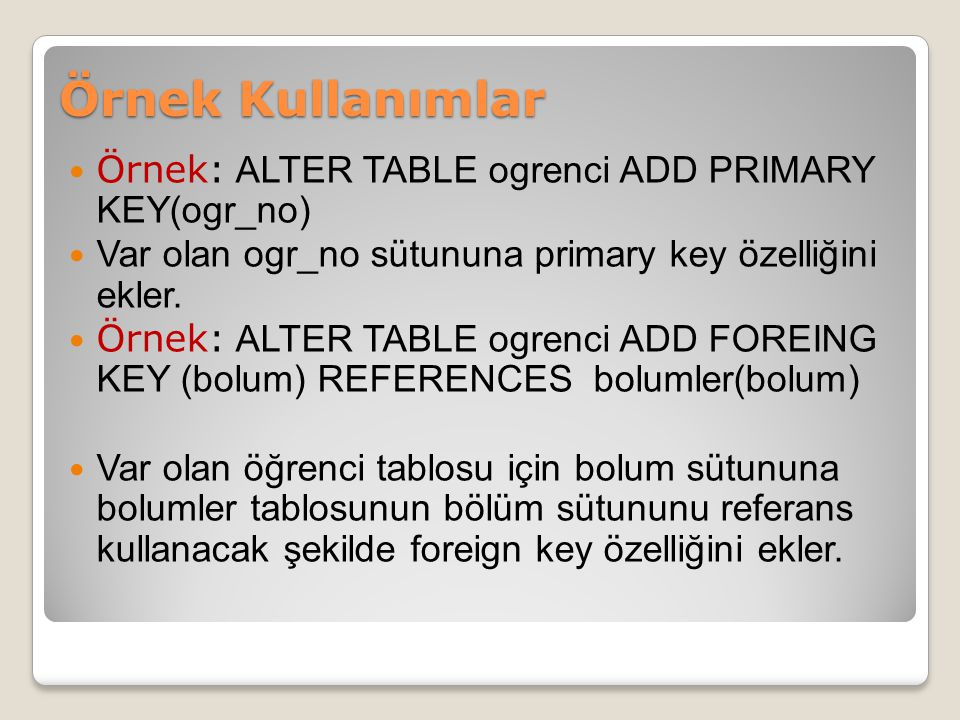 Örnek Kullanımlar Örnek: ALTER TABLE ogrenci ADD PRIMARY KEY(ogr_no)