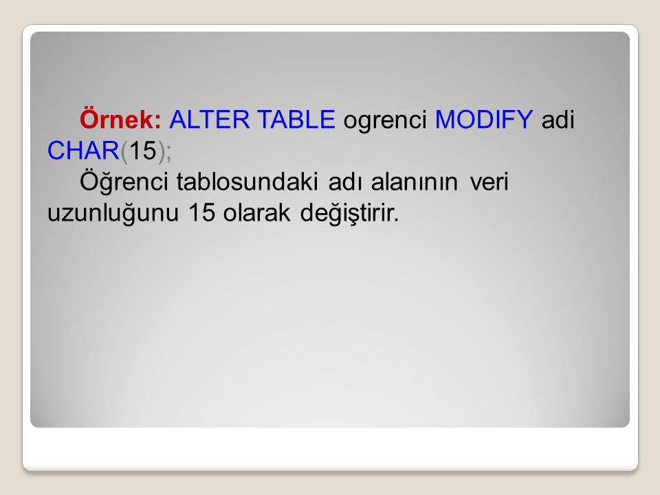 Örnek: ALTER TABLE ogrenci MODIFY adi CHAR(15);