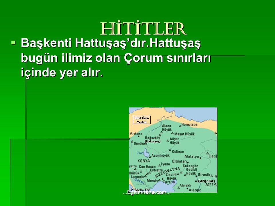 HİTİTLER Başkenti Hattuşaş'dır.Hattuşaş bugün ilimiz olan Çorum sınırları içinde yer alır.