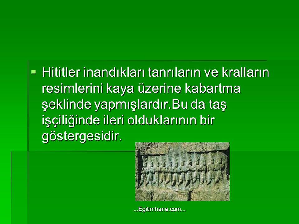 Hititler inandıkları tanrıların ve kralların resimlerini kaya üzerine kabartma şeklinde yapmışlardır.Bu da taş işçiliğinde ileri olduklarının bir göstergesidir.