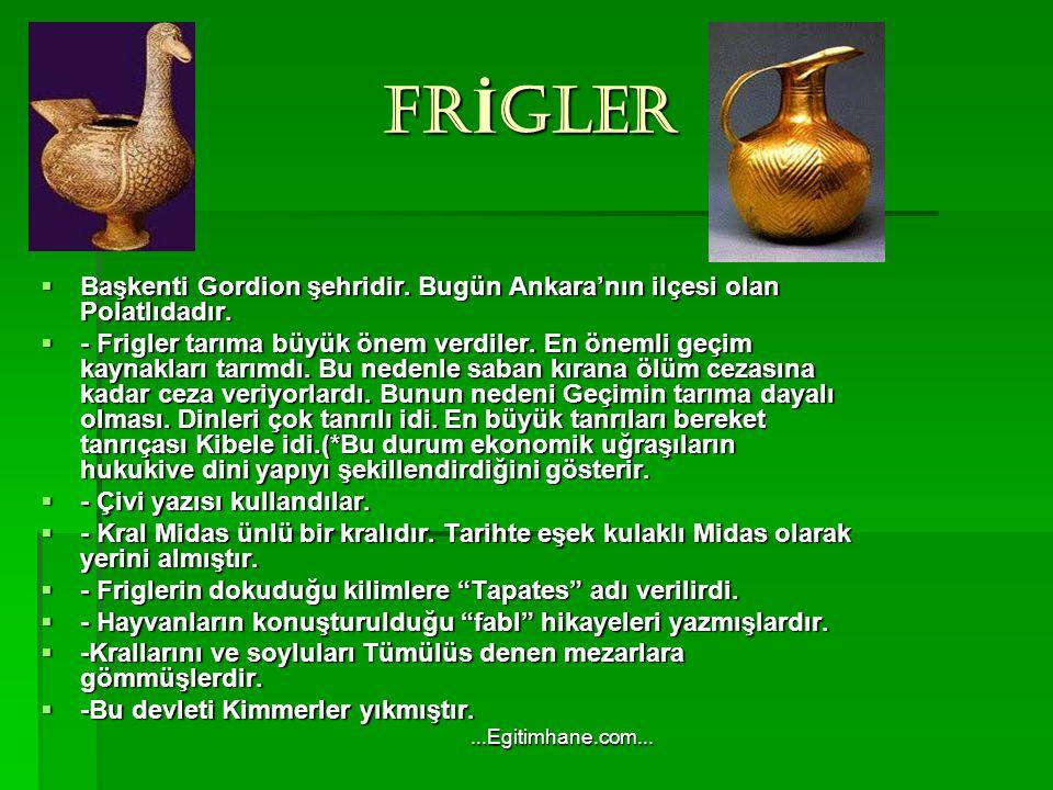 FRİGLER Başkenti Gordion şehridir. Bugün Ankara'nın ilçesi olan Polatlıdadır.