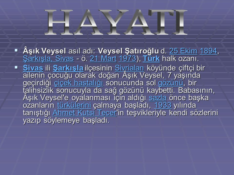 HAYATI Âşık Veysel asıl adı: Veysel Şatıroğlu d. 25 Ekim 1894, Şarkışla, Sivas - ö. 21 Mart 1973), Türk halk ozanı.