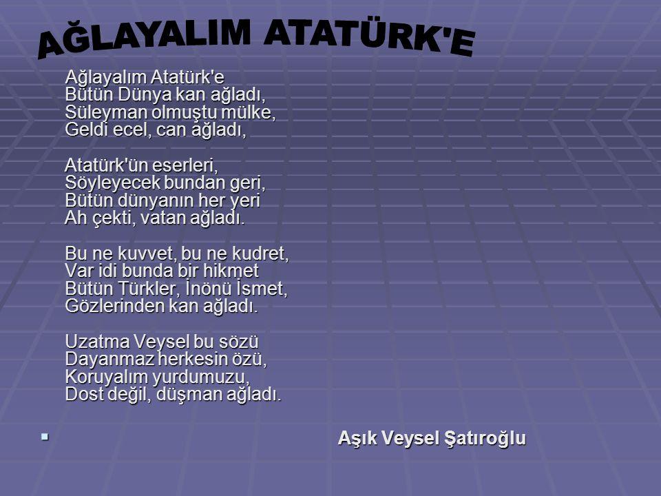 Ağlayalım Atatürk e Bütün Dünya kan ağladı, Süleyman olmuştu mülke, Geldi ecel, can ağladı, Atatürk ün eserleri, Söyleyecek bundan geri, Bütün dünyanın her yeri Ah çekti, vatan ağladı. Bu ne kuvvet, bu ne kudret, Var idi bunda bir hikmet Bütün Türkler, İnönü İsmet, Gözlerinden kan ağladı. Uzatma Veysel bu sözü Dayanmaz herkesin özü, Koruyalım yurdumuzu, Dost değil, düşman ağladı.