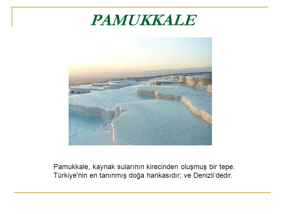 PAMUKKALE Pamukkale, kaynak sularının kirecinden oluşmuş bir tepe.