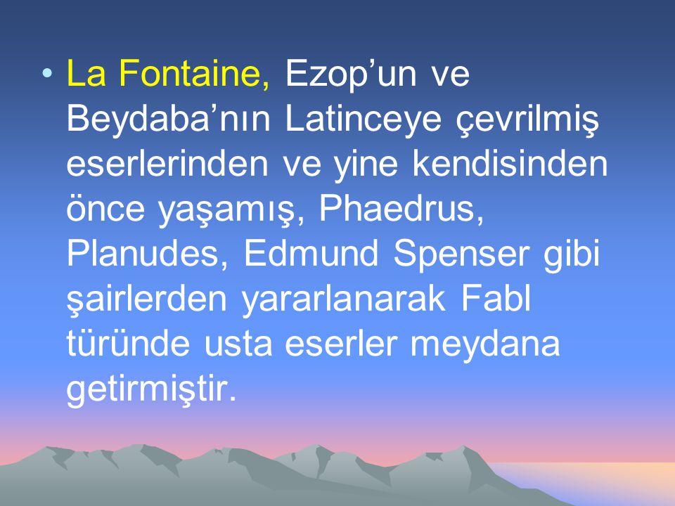 La Fontaine, Ezop'un ve Beydaba'nın Latinceye çevrilmiş eserlerinden ve yine kendisinden önce yaşamış, Phaedrus, Planudes, Edmund Spenser gibi şairlerden yararlanarak Fabl türünde usta eserler meydana getirmiştir.