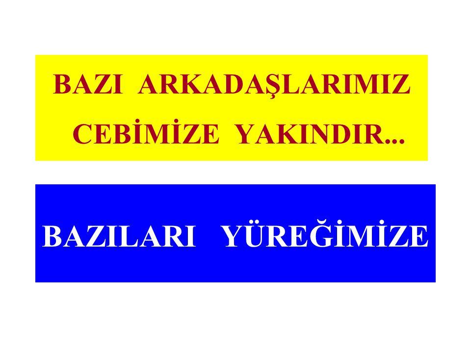 BAZI ARKADAŞLARIMIZ CEBİMİZE YAKINDIR...