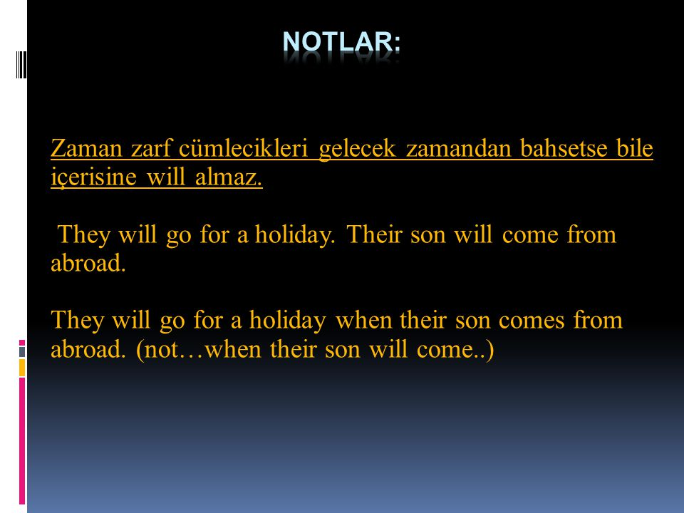 Notlar: Zaman zarf cümlecikleri gelecek zamandan bahsetse bile içerisine will almaz. They will go for a holiday. Their son will come from abroad.