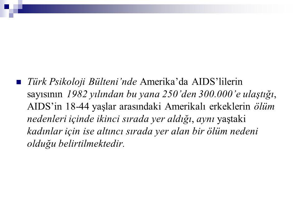 Türk Psikoloji Bülteni'nde Amerika'da AIDS'lilerin sayısının 1982 yılından bu yana 250'den 300.000'e ulaştığı, AIDS'in 18-44 yaşlar arasındaki Amerikalı erkeklerin ölüm nedenleri içinde ikinci sırada yer aldığı, aynı yaştaki kadınlar için ise altıncı sırada yer alan bir ölüm nedeni olduğu belirtilmektedir.