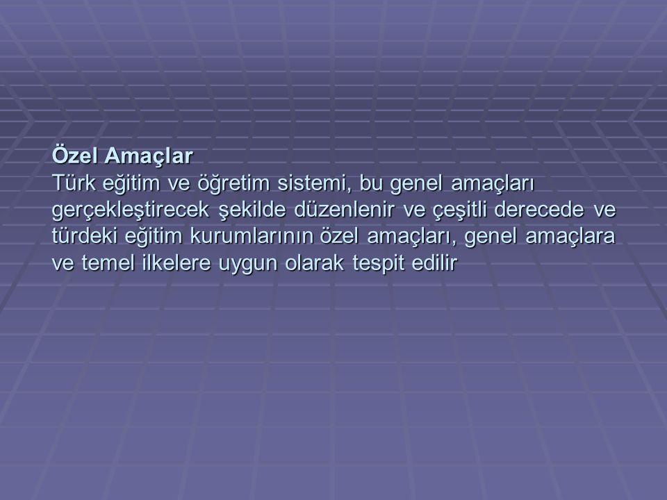 Özel Amaçlar Türk eğitim ve öğretim sistemi, bu genel amaçları gerçekleştirecek şekilde düzenlenir ve çeşitli derecede ve türdeki eğitim kurumlarının özel amaçları, genel amaçlara ve temel ilkelere uygun olarak tespit edilir