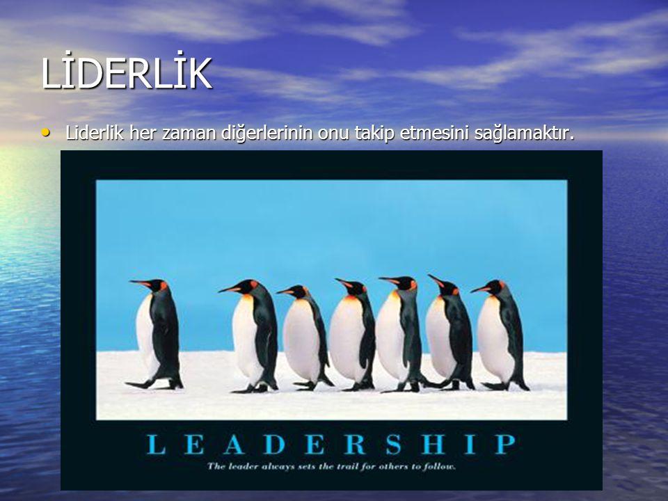 LİDERLİK Liderlik her zaman diğerlerinin onu takip etmesini sağlamaktır.