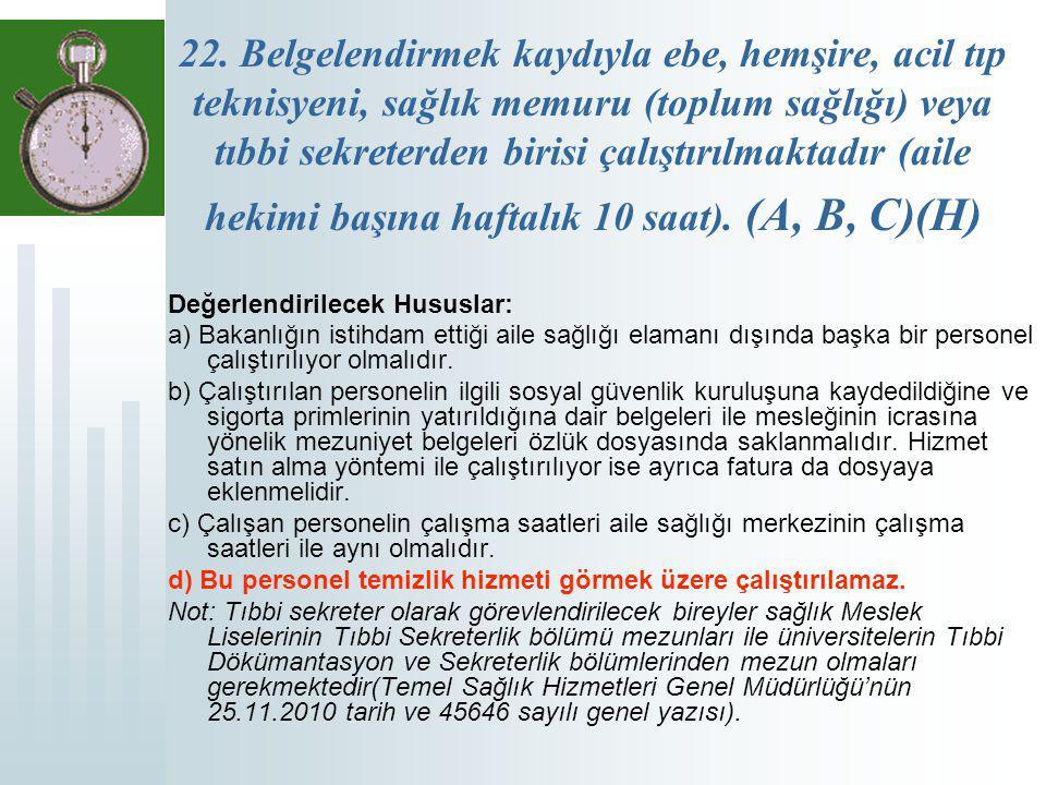 22. Belgelendirmek kaydıyla ebe, hemşire, acil tıp teknisyeni, sağlık memuru (toplum sağlığı) veya tıbbi sekreterden birisi çalıştırılmaktadır (aile hekimi başına haftalık 10 saat). (A, B, C)(H)