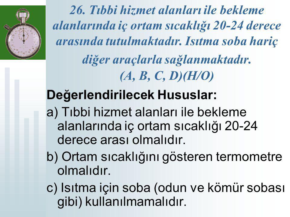 26. Tıbbi hizmet alanları ile bekleme alanlarında iç ortam sıcaklığı 20-24 derece arasında tutulmaktadır. Isıtma soba hariç diğer araçlarla sağlanmaktadır. (A, B, C, D)(H/O)