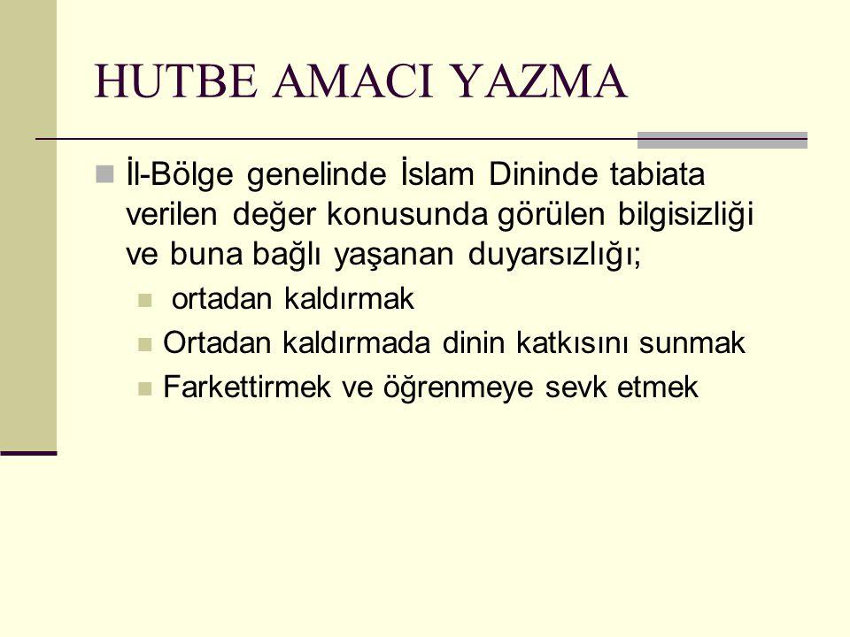 HUTBE AMACI YAZMA İl-Bölge genelinde İslam Dininde tabiata verilen değer konusunda görülen bilgisizliği ve buna bağlı yaşanan duyarsızlığı;