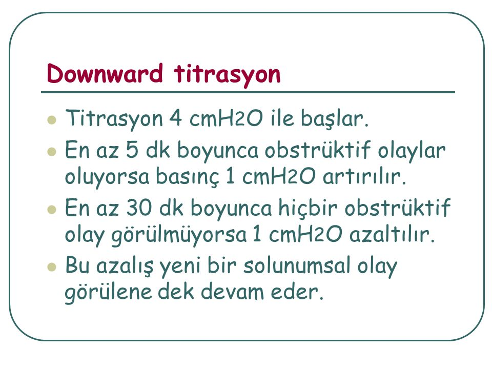 Downward titrasyon Titrasyon 4 cmH2O ile başlar.