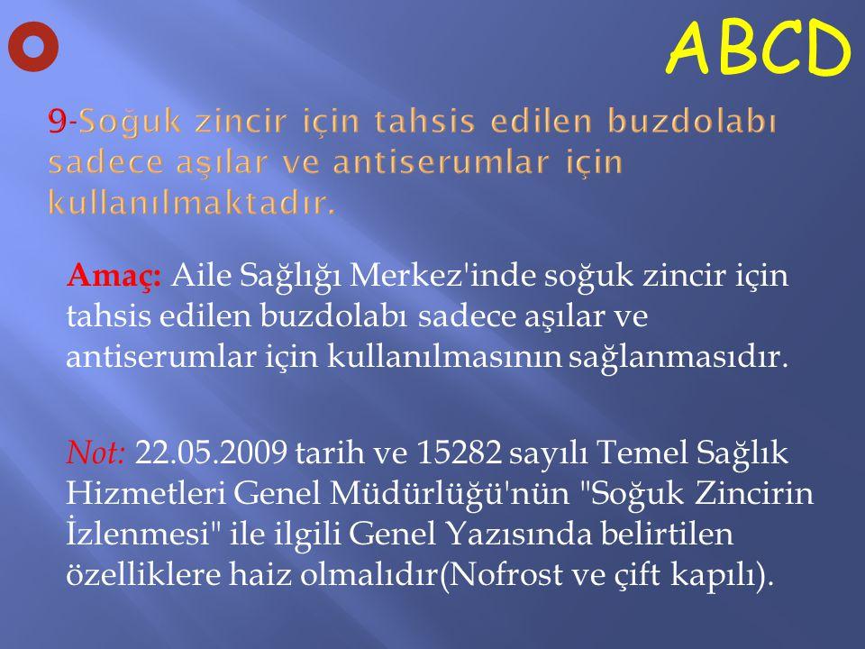 O ABCD. 9-Soğuk zincir için tahsis edilen buzdolabı sadece aşılar ve antiserumlar için kullanılmaktadır.