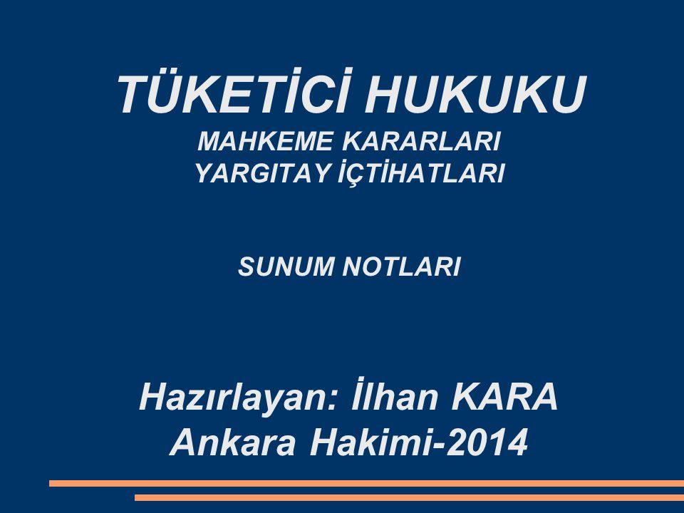 TÜKETİCİ HUKUKU MAHKEME KARARLARI YARGITAY İÇTİHATLARI SUNUM NOTLARI Hazırlayan: İlhan KARA Ankara Hakimi-2014