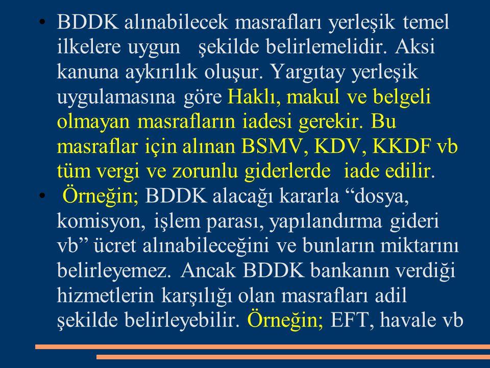 BDDK alınabilecek masrafları yerleşik temel ilkelere uygun şekilde belirlemelidir. Aksi kanuna aykırılık oluşur. Yargıtay yerleşik uygulamasına göre Haklı, makul ve belgeli olmayan masrafların iadesi gerekir. Bu masraflar için alınan BSMV, KDV, KKDF vb tüm vergi ve zorunlu giderlerde iade edilir.