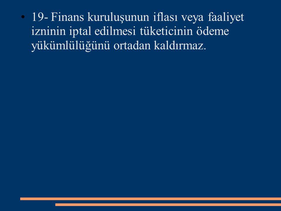 19- Finans kuruluşunun iflası veya faaliyet izninin iptal edilmesi tüketicinin ödeme yükümlülüğünü ortadan kaldırmaz.