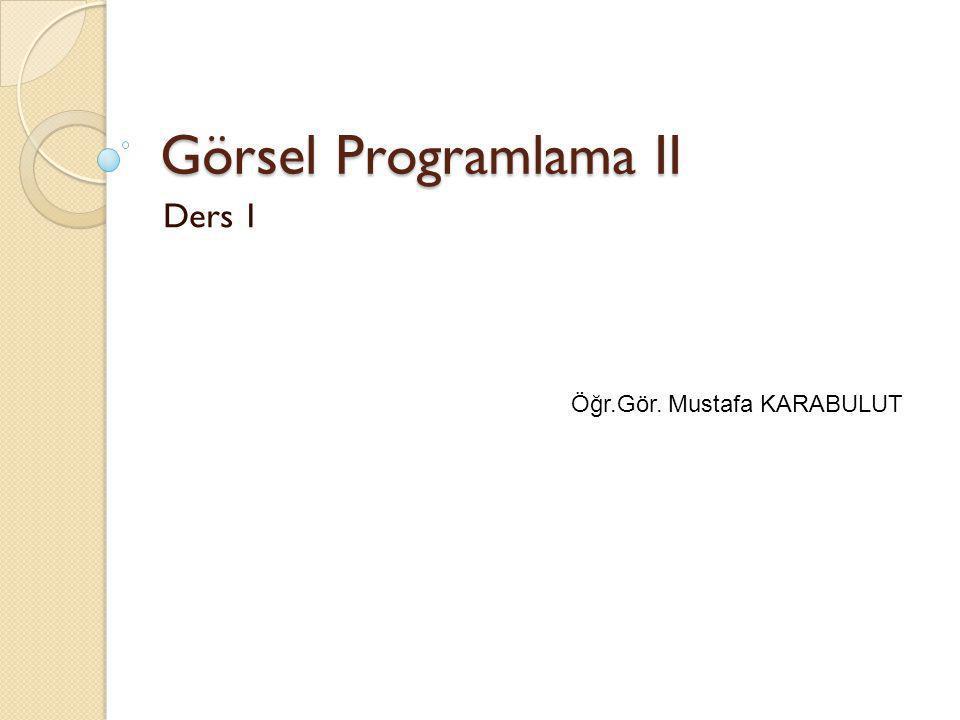Görsel Programlama II Ders 1 Öğr.Gör. Mustafa KARABULUT