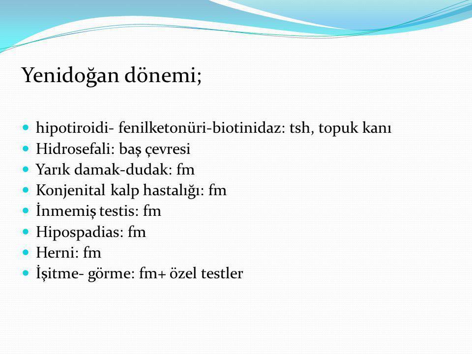 Yenidoğan dönemi; hipotiroidi- fenilketonüri-biotinidaz: tsh, topuk kanı. Hidrosefali: baş çevresi.