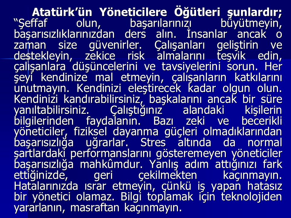 Atatürk'ün Yöneticilere Öğütleri şunlardır; Şeffaf olun, başarılarınızı büyütmeyin, başarısızlıklarınızdan ders alın.