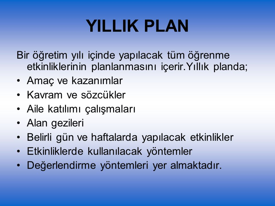 YILLIK PLAN Bir öğretim yılı içinde yapılacak tüm öğrenme etkinliklerinin planlanmasını içerir.Yıllık planda;