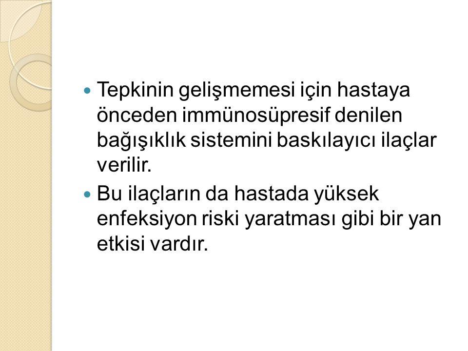 Tepkinin gelişmemesi için hastaya önceden immünosüpresif denilen bağışıklık sistemini baskılayıcı ilaçlar verilir.