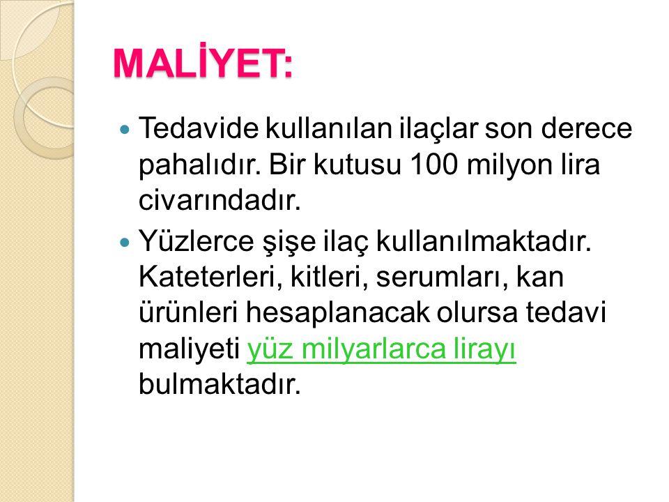 MALİYET: Tedavide kullanılan ilaçlar son derece pahalıdır. Bir kutusu 100 milyon lira civarındadır.