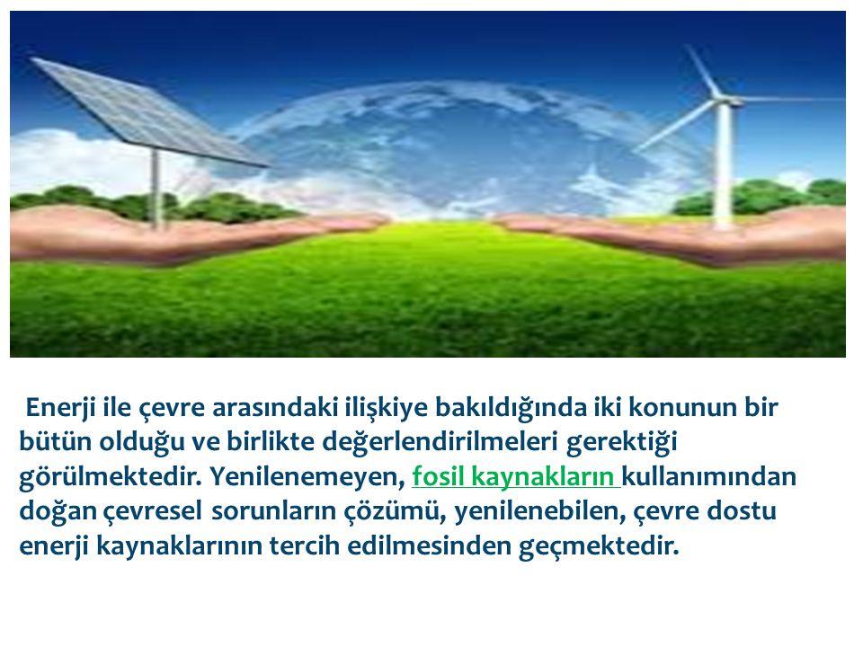 Enerji ile çevre arasındaki ilişkiye bakıldığında iki konunun bir bütün olduğu ve birlikte değerlendirilmeleri gerektiği görülmektedir.