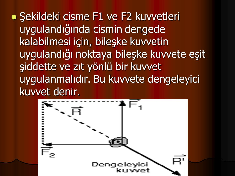 Şekildeki cisme F1 ve F2 kuvvetleri uygulandığında cismin dengede kalabilmesi için, bileşke kuvvetin uygulandığı noktaya bileşke kuvvete eşit şiddette ve zıt yönlü bir kuvvet uygulanmalıdır.