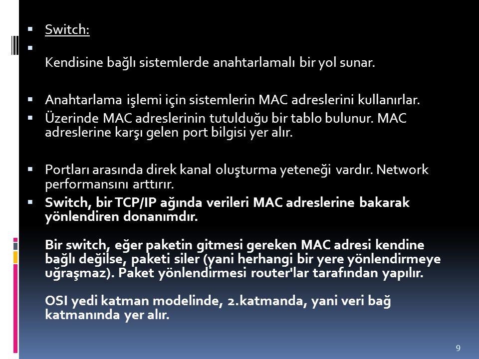 Switch: Kendisine bağlı sistemlerde anahtarlamalı bir yol sunar. Anahtarlama işlemi için sistemlerin MAC adreslerini kullanırlar.